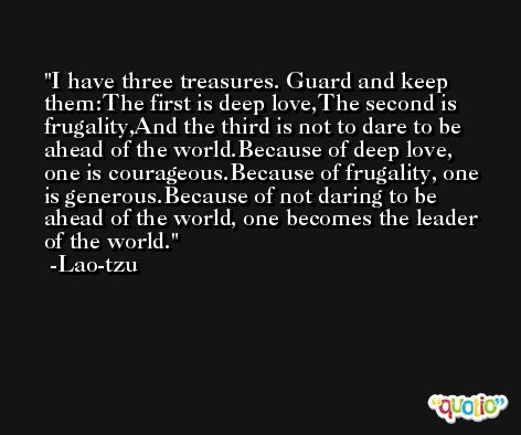 I have three treasures. Guard and keep them:The first is deep love,The second is frugality,And the third is not to dare to be ahead of the world.Because of deep love, one is courageous.Because of frugality, one is generous.Because of not daring to be ahead of the world, one becomes the leader of the world. -Lao-tzu