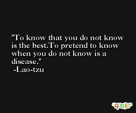To know that you do not know is the best.To pretend to know when you do not know is a disease. -Lao-tzu