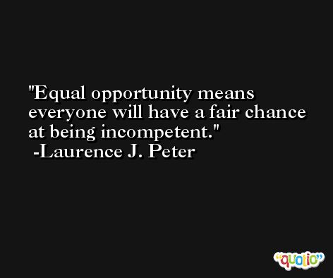 Equal opportunity means everyone will have a fair chance at being incompetent. -Laurence J. Peter