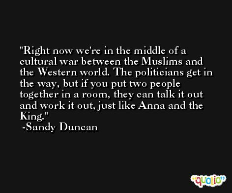 Right now we're in the middle of a cultural war between the Muslims and the Western world. The politicians get in the way, but if you put two people together in a room, they can talk it out and work it out, just like Anna and the King. -Sandy Duncan
