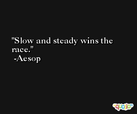 Slow and steady wins the race. -Aesop
