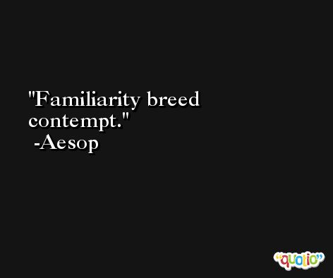 Familiarity breed contempt. -Aesop