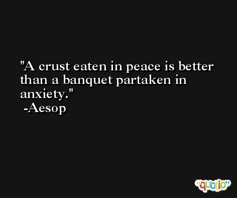A crust eaten in peace is better than a banquet partaken in anxiety. -Aesop