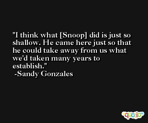 I think what [Snoop] did is just so shallow. He came here just so that he could take away from us what we'd taken many years to establish. -Sandy Gonzales