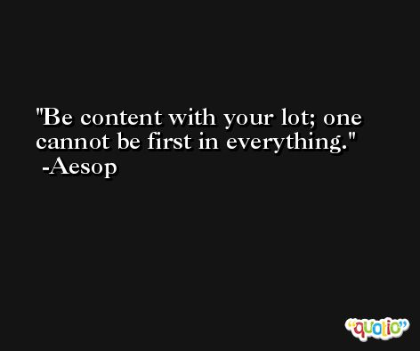 Be content with your lot; one cannot be first in everything. -Aesop
