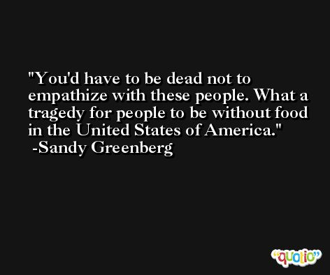 You'd have to be dead not to empathize with these people. What a tragedy for people to be without food in the United States of America. -Sandy Greenberg