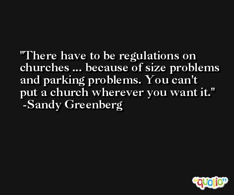 There have to be regulations on churches ... because of size problems and parking problems. You can't put a church wherever you want it. -Sandy Greenberg