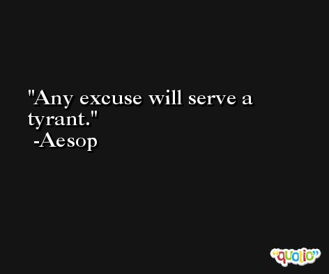 Any excuse will serve a tyrant. -Aesop