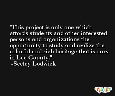 This project is only one which affords students and other interested persons and organizations the opportunity to study and realize the colorful and rich heritage that is ours in Lee County. -Seeley Lodwick