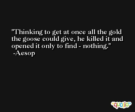 Thinking to get at once all the gold the goose could give, he killed it and opened it only to find - nothing. -Aesop