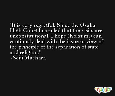 It is very regretful. Since the Osaka High Court has ruled that the visits are unconstitutional, I hope (Koizumi) can cautiously deal with the issue in view of the principle of the separation of state and religion. -Seiji Maehara
