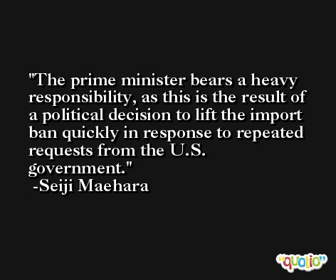The prime minister bears a heavy responsibility, as this is the result of a political decision to lift the import ban quickly in response to repeated requests from the U.S. government. -Seiji Maehara