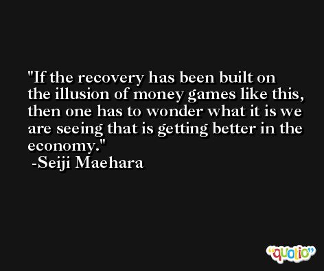 If the recovery has been built on the illusion of money games like this, then one has to wonder what it is we are seeing that is getting better in the economy. -Seiji Maehara