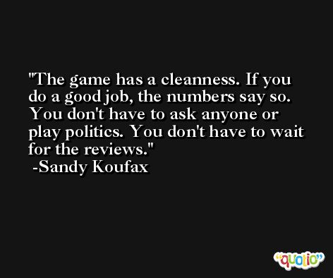 The game has a cleanness. If you do a good job, the numbers say so. You don't have to ask anyone or play politics. You don't have to wait for the reviews. -Sandy Koufax