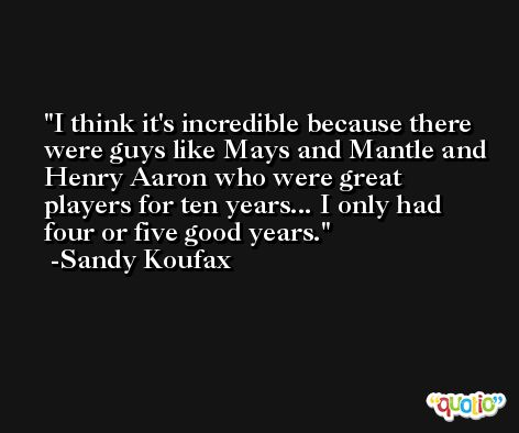 I think it's incredible because there were guys like Mays and Mantle and Henry Aaron who were great players for ten years... I only had four or five good years. -Sandy Koufax