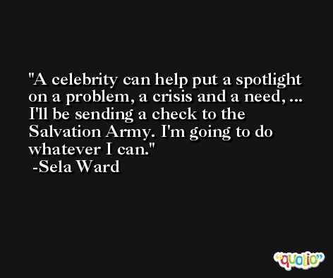 A celebrity can help put a spotlight on a problem, a crisis and a need, ... I'll be sending a check to the Salvation Army. I'm going to do whatever I can. -Sela Ward