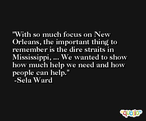 With so much focus on New Orleans, the important thing to remember is the dire straits in Mississippi, ... We wanted to show how much help we need and how people can help. -Sela Ward