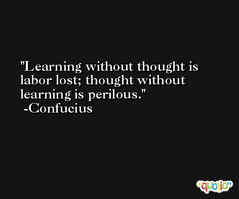Learning without thought is labor lost; thought without learning is perilous. -Confucius