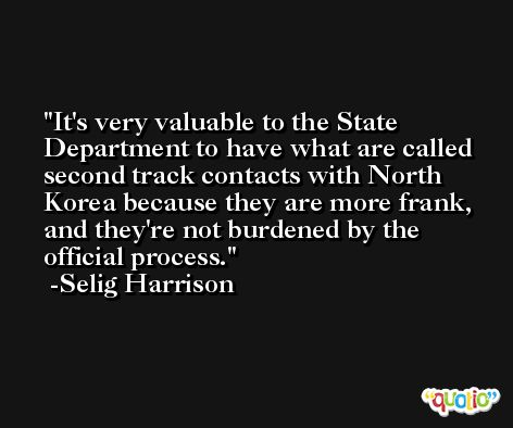 It's very valuable to the State Department to have what are called second track contacts with North Korea because they are more frank, and they're not burdened by the official process. -Selig Harrison