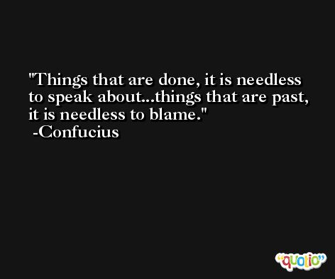 Things that are done, it is needless to speak about...things that are past, it is needless to blame. -Confucius
