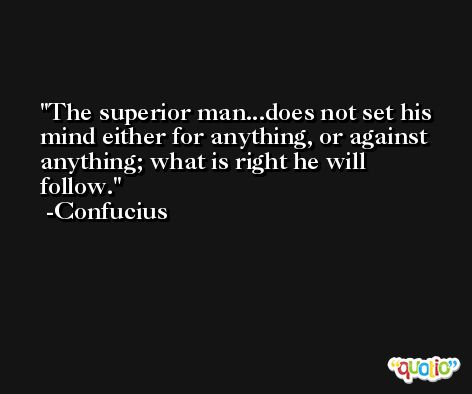 The superior man...does not set his mind either for anything, or against anything; what is right he will follow. -Confucius