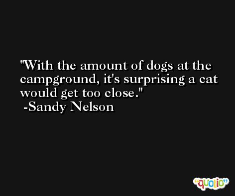 With the amount of dogs at the campground, it's surprising a cat would get too close. -Sandy Nelson