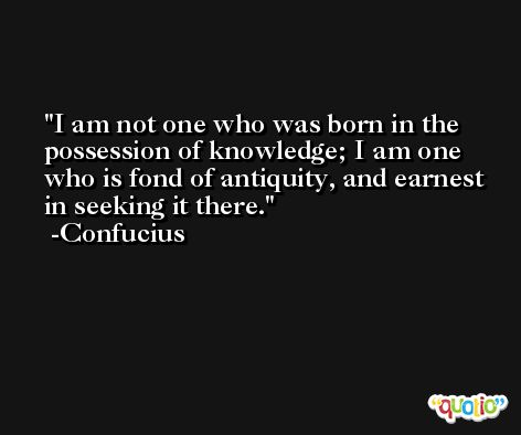 I am not one who was born in the possession of knowledge; I am one who is fond of antiquity, and earnest in seeking it there. -Confucius