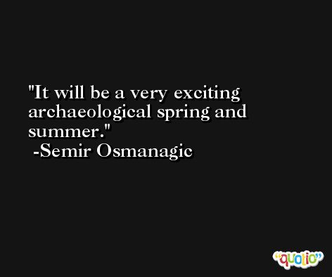 It will be a very exciting archaeological spring and summer. -Semir Osmanagic