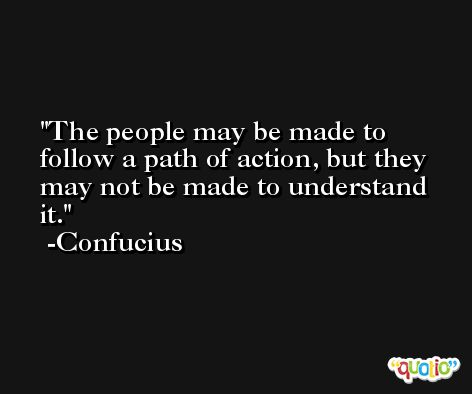 The people may be made to follow a path of action, but they may not be made to understand it. -Confucius