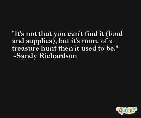 It's not that you can't find it (food and supplies), but it's more of a treasure hunt then it used to be. -Sandy Richardson