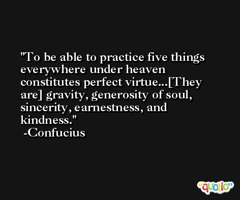 To be able to practice five things everywhere under heaven constitutes perfect virtue...[They are] gravity, generosity of soul, sincerity, earnestness, and kindness. -Confucius