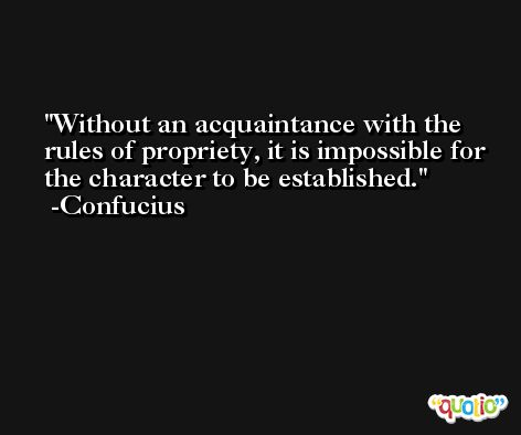 Without an acquaintance with the rules of propriety, it is impossible for the character to be established. -Confucius