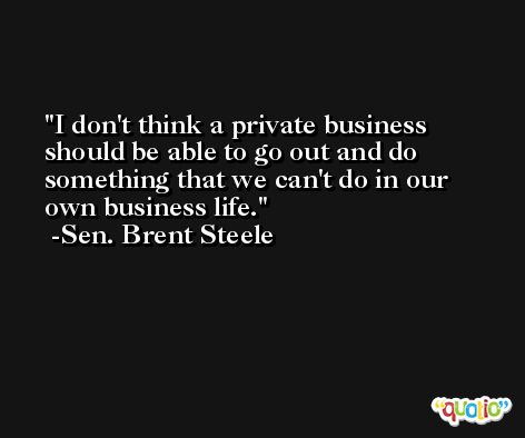I don't think a private business should be able to go out and do something that we can't do in our own business life. -Sen. Brent Steele