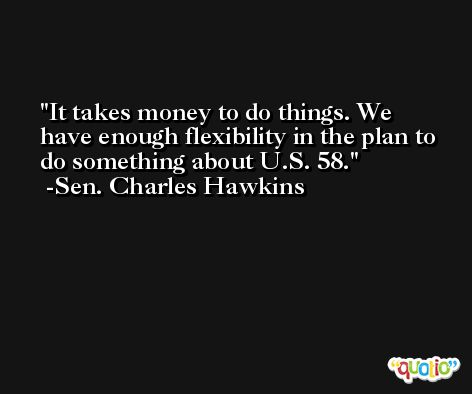 It takes money to do things. We have enough flexibility in the plan to do something about U.S. 58. -Sen. Charles Hawkins