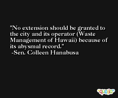 No extension should be granted to the city and its operator (Waste Management of Hawaii) because of its abysmal record. -Sen. Colleen Hanabusa