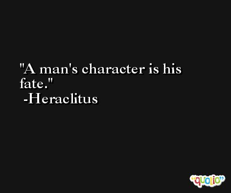 A man's character is his fate. -Heraclitus