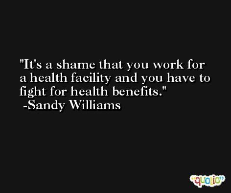 It's a shame that you work for a health facility and you have to fight for health benefits. -Sandy Williams