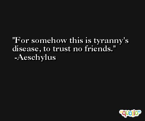 For somehow this is tyranny's disease, to trust no friends. -Aeschylus