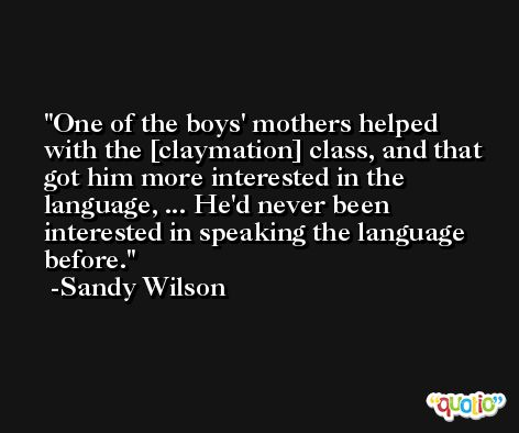 One of the boys' mothers helped with the [claymation] class, and that got him more interested in the language, ... He'd never been interested in speaking the language before. -Sandy Wilson