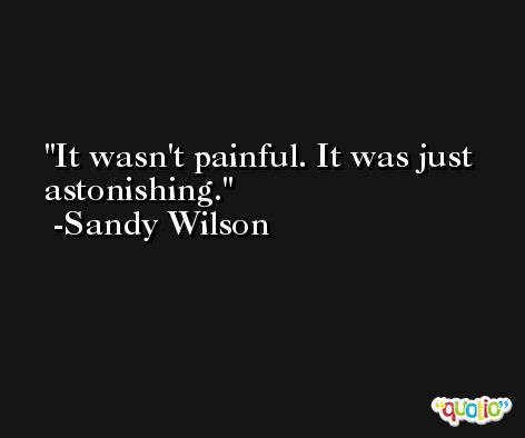 It wasn't painful. It was just astonishing. -Sandy Wilson