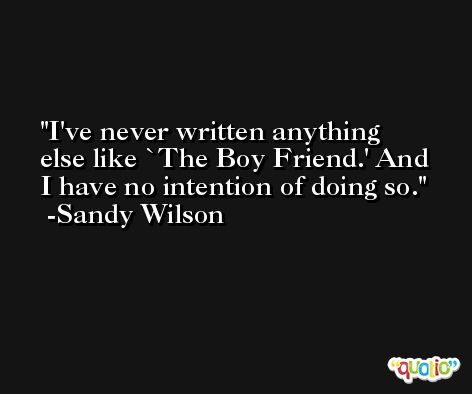 I've never written anything else like `The Boy Friend.' And I have no intention of doing so. -Sandy Wilson