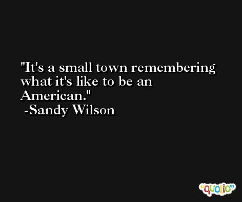 It's a small town remembering what it's like to be an American. -Sandy Wilson