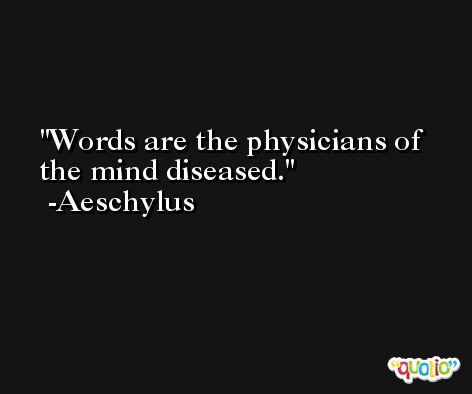 Words are the physicians of the mind diseased. -Aeschylus