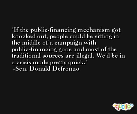 If the public-financing mechanism got knocked out, people could be sitting in the middle of a campaign with public-financing gone and most of the traditional sources are illegal. We'd be in a crisis mode pretty quick. -Sen. Donald Defronzo