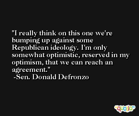 I really think on this one we're bumping up against some Republican ideology. I'm only somewhat optimistic, reserved in my optimism, that we can reach an agreement. -Sen. Donald Defronzo