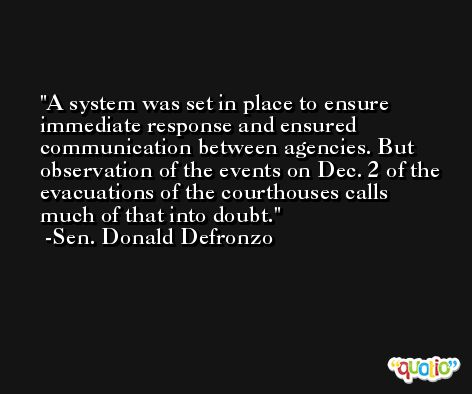 A system was set in place to ensure immediate response and ensured communication between agencies. But observation of the events on Dec. 2 of the evacuations of the courthouses calls much of that into doubt. -Sen. Donald Defronzo