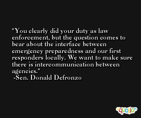 You clearly did your duty as law enforcement, but the question comes to bear about the interface between emergency preparedness and our first responders locally. We want to make sure there is intercommunication between agencies. -Sen. Donald Defronzo