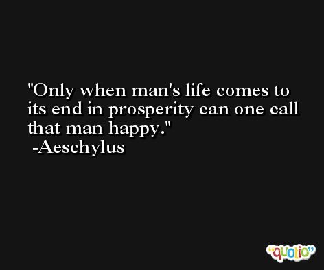 Only when man's life comes to its end in prosperity can one call that man happy. -Aeschylus