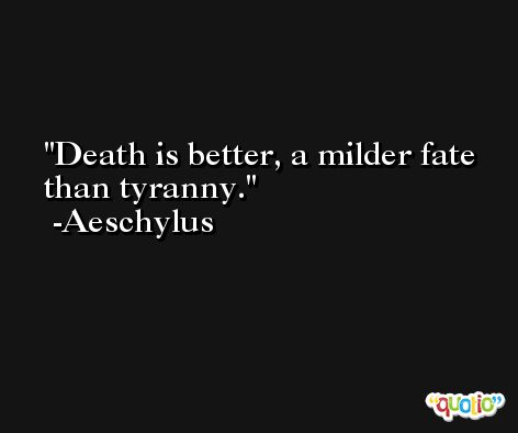 Death is better, a milder fate than tyranny. -Aeschylus
