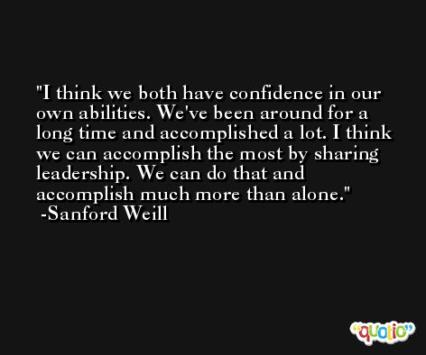I think we both have confidence in our own abilities. We've been around for a long time and accomplished a lot. I think we can accomplish the most by sharing leadership. We can do that and accomplish much more than alone. -Sanford Weill